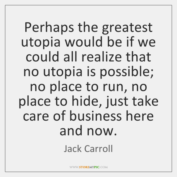 Perhaps the greatest utopia would be if we could all realize that ...