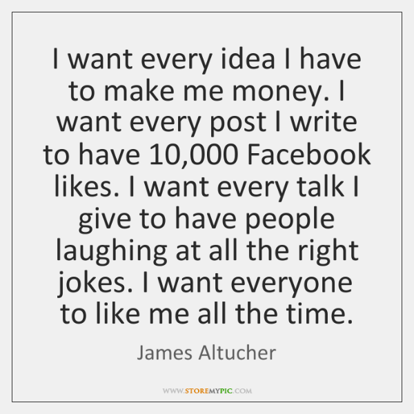 I want every idea I have to make me money. I want ...