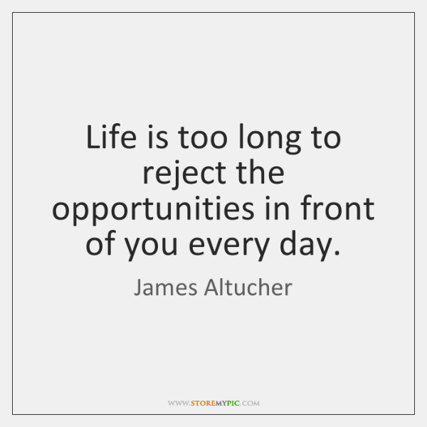 Life is too long to reject the opportunities in front of you ...