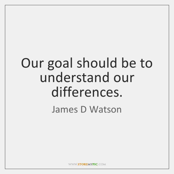 Our goal should be to understand our differences.