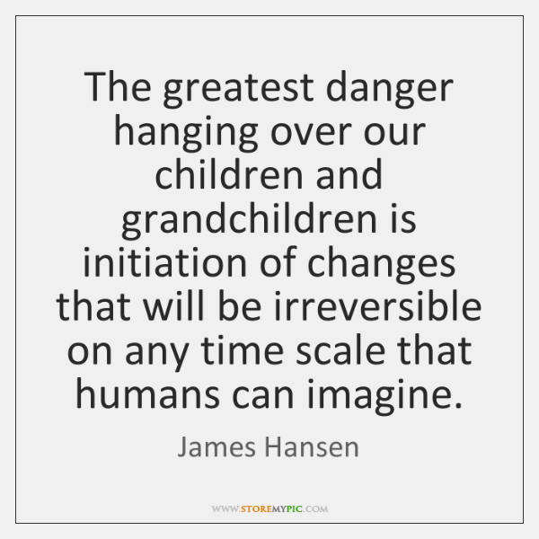 The greatest danger hanging over our children and grandchildren is initiation of ...