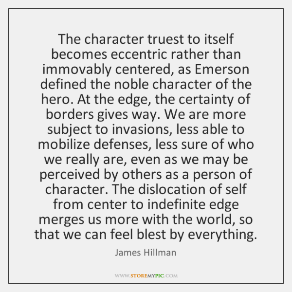 The character truest to itself becomes eccentric rather than immovably centered, as ...