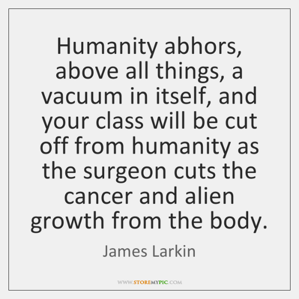 Humanity abhors, above all things, a vacuum in itself, and your class ...