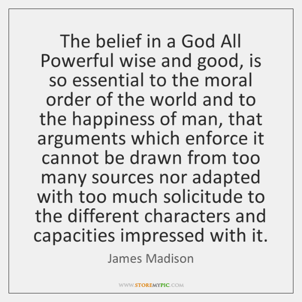 The belief in a God All Powerful wise and good, is so ...