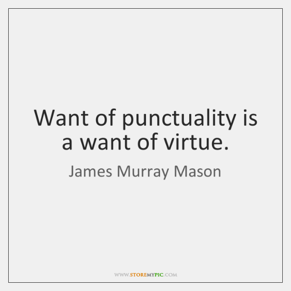 Want of punctuality is a want of virtue.