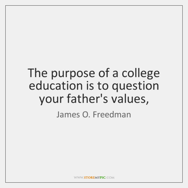 The purpose of a college education is to question your father's values,