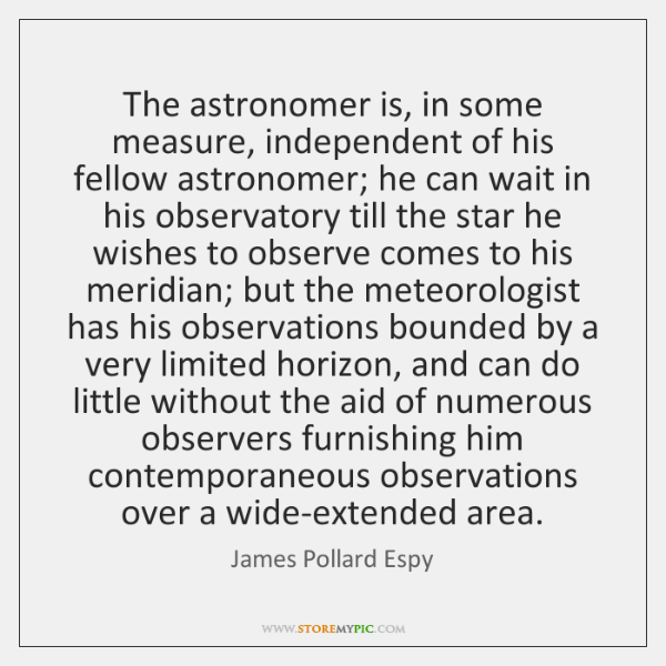 The astronomer is, in some measure, independent of his fellow astronomer; he ...