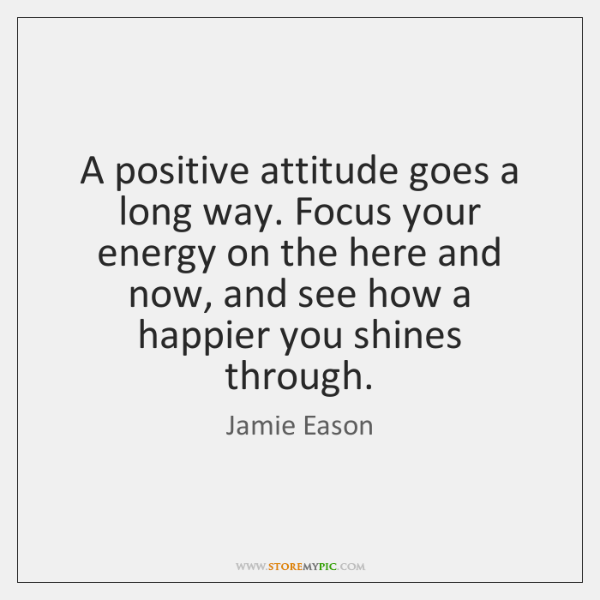 A Positive Attitude Goes A Long Way Focus Your Energy On