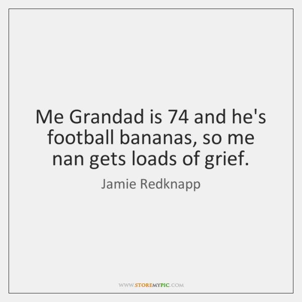 Me Grandad is 74 and he's football bananas, so me nan gets loads ...