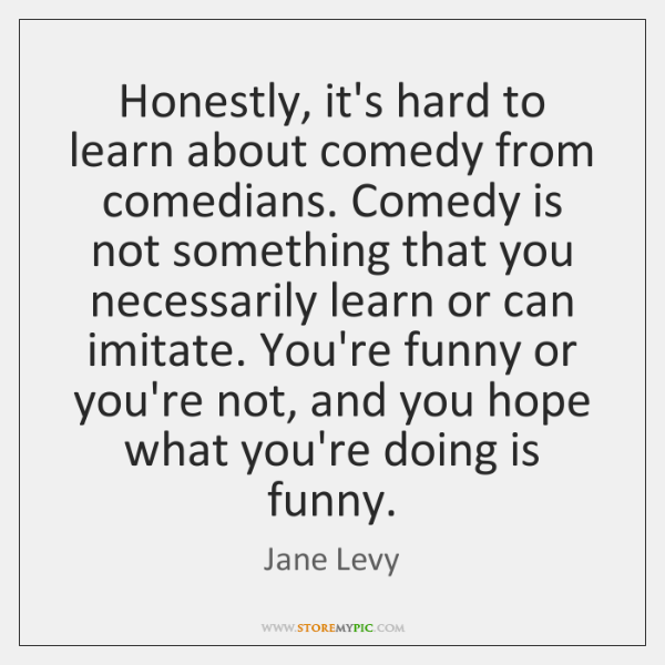 Honestly, it's hard to learn about comedy from comedians. Comedy is not ...