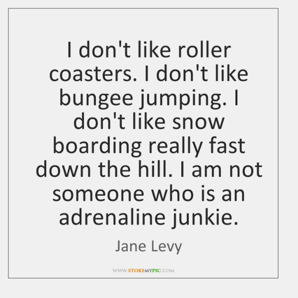 I don't like roller coasters. I don't like bungee jumping. I don't ...