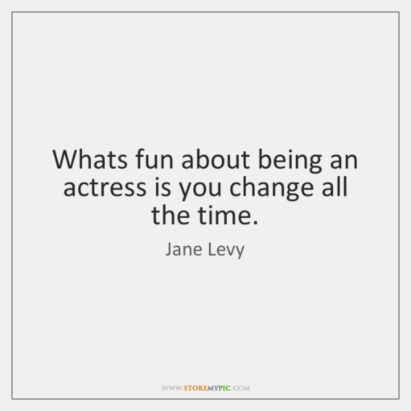 Whats fun about being an actress is you change all the time.