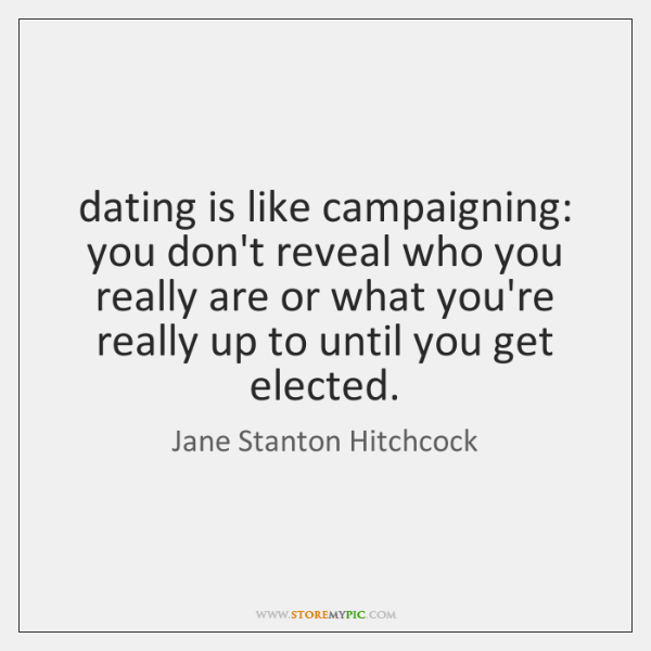dating is like campaigning: you don't reveal who you really are or ...
