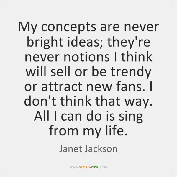 My concepts are never bright ideas; they're never notions I think will ...