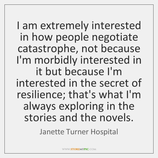 I am extremely interested in how people negotiate catastrophe, not because I'm ...