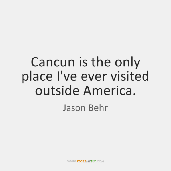 Cancun is the only place I've ever visited outside America.