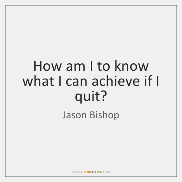 How am I to know what I can achieve if I quit?