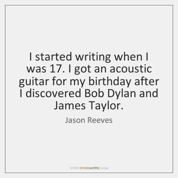 I started writing when I was 17. I got an acoustic guitar for ...