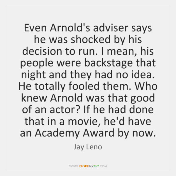 Even Arnold's adviser says he was shocked by his decision to run. ...