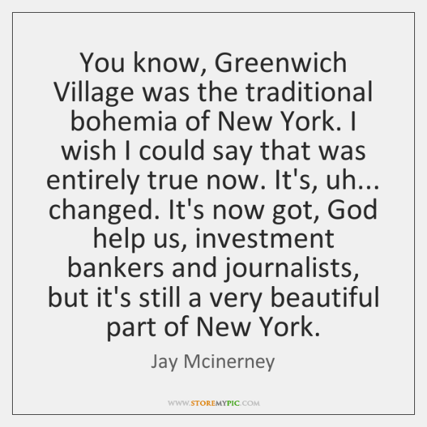 You know, Greenwich Village was the traditional bohemia of New York. I ...