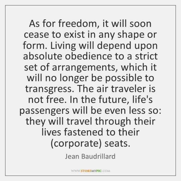 As for freedom, it will soon cease to exist in any shape ...