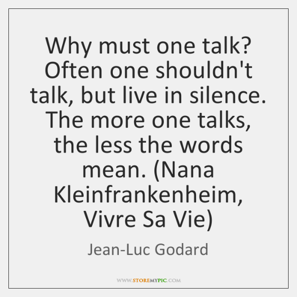Why must one talk? Often one shouldn't talk, but live in silence. ...