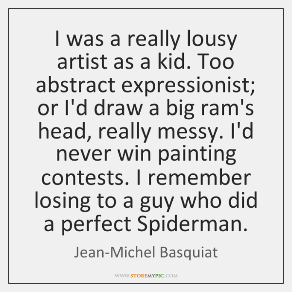 I was a really lousy artist as a kid. Too abstract expressionist; ...
