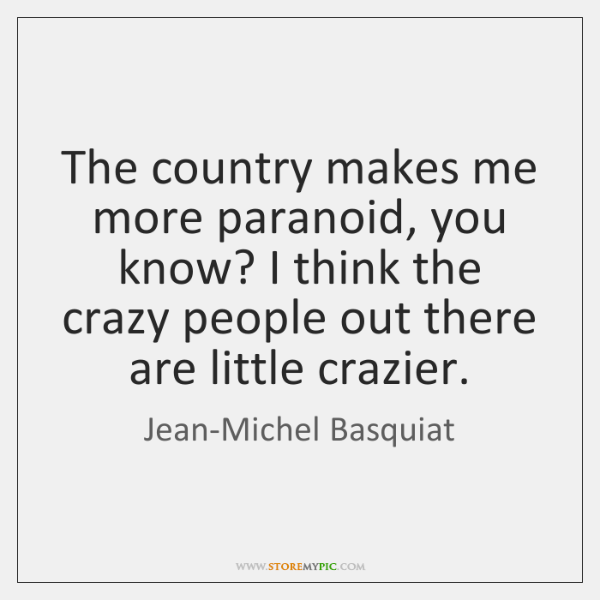 The country makes me more paranoid, you know? I think the crazy ...