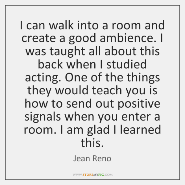 I can walk into a room and create a good ambience. I ...