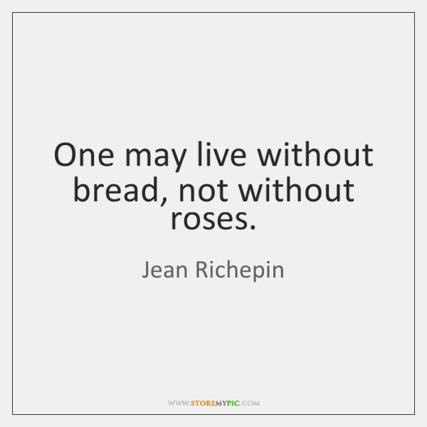 One may live without bread, not without roses.