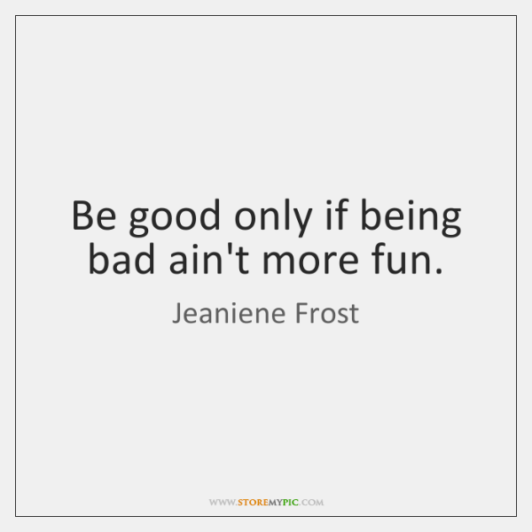 Be good only if being bad ain't more fun.