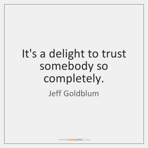 It's a delight to trust somebody so completely.
