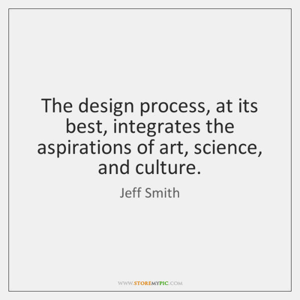 The design process, at its best, integrates the aspirations of art, science, ...