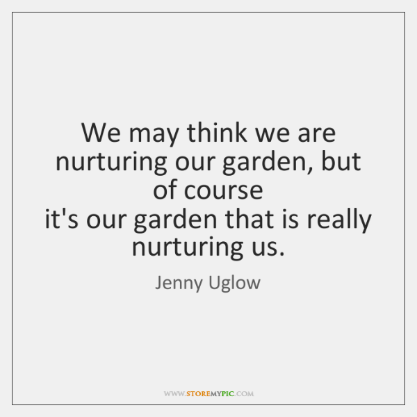 We may think we are nurturing our garden, but of course   it's ...