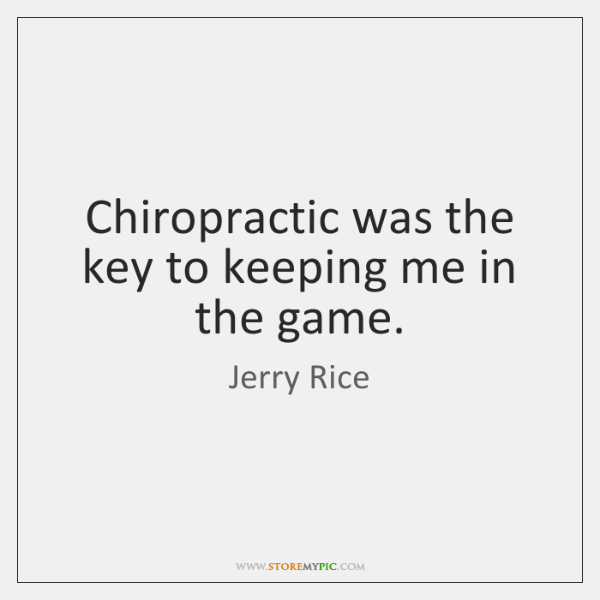 Chiropractic was the key to keeping me in the game.