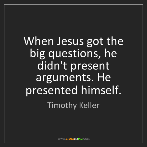 Timothy Keller: When Jesus got the big questions, he didn't present arguments....