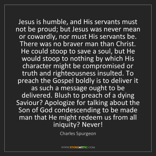 Charles Spurgeon: Jesus is humble, and His servants must not be proud;...