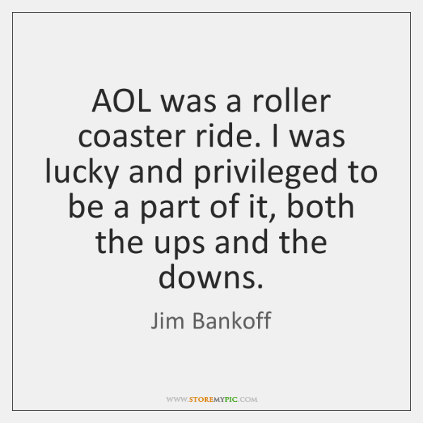 AOL was a roller coaster ride. I was lucky and privileged to ...