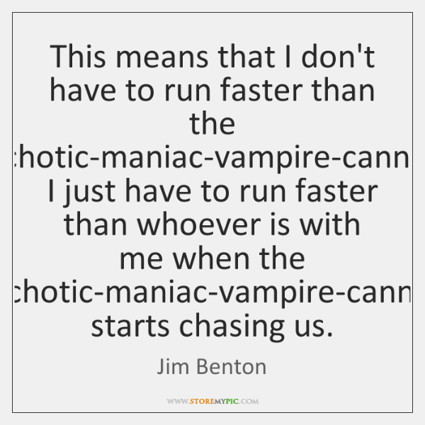 This means that I don't have to run faster than the psychotic-maniac-vampire-cannibal, ...