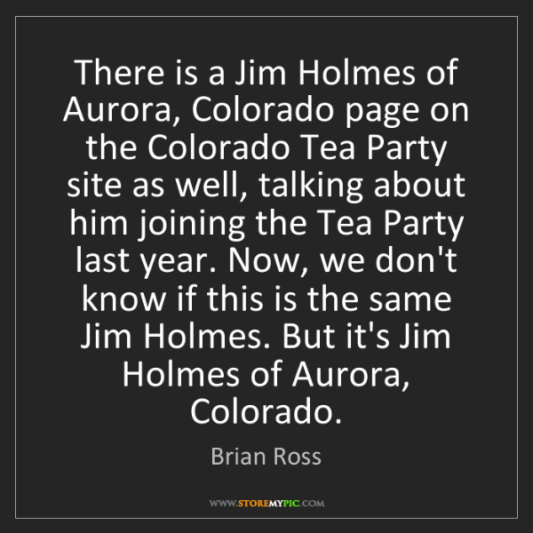 Brian Ross: There is a Jim Holmes of Aurora, Colorado page on the...