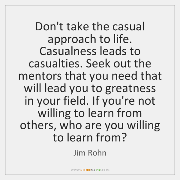 Don't take the casual approach to life. Casualness leads to casualties. Seek ...
