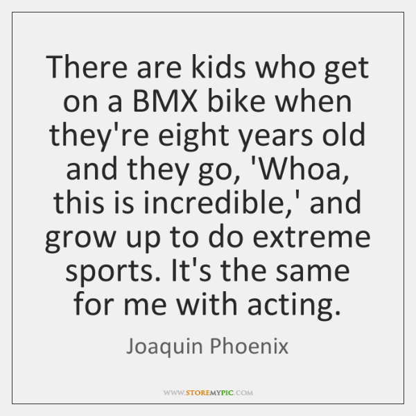 There are kids who get on a BMX bike when they're eight ...