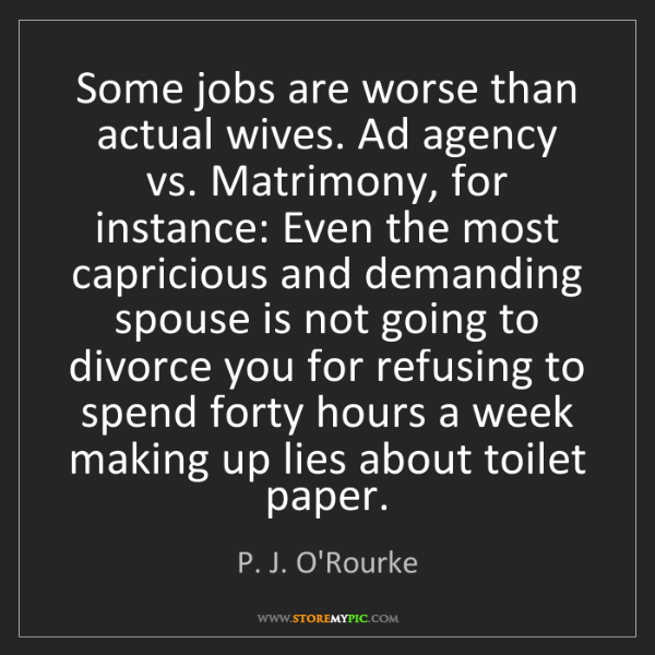 P. J. O'Rourke: Some jobs are worse than actual wives. Ad agency vs....