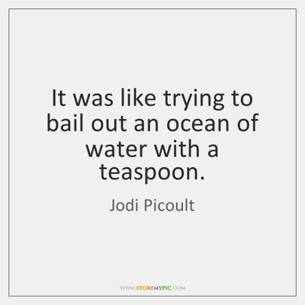 It was like trying to bail out an ocean of water with ...