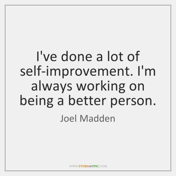 I've done a lot of self-improvement. I'm always working on being a ...