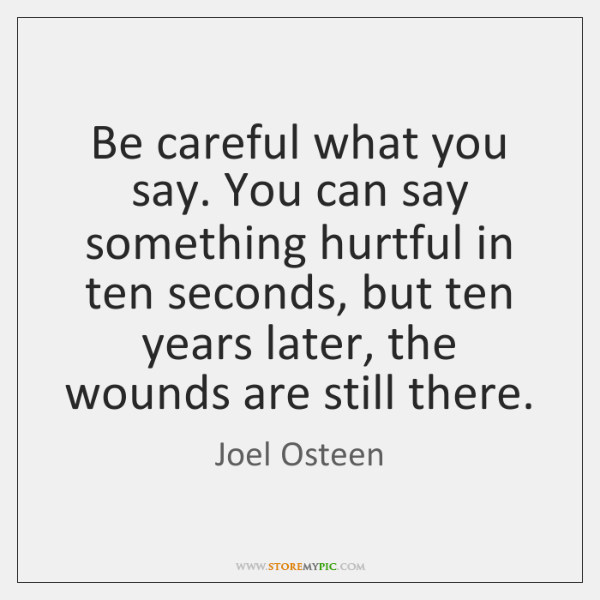 Be careful what you say. You can say something hurtful in ten ...