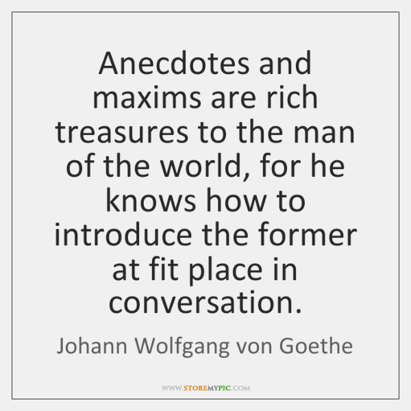 Anecdotes and maxims are rich treasures to the man of the world, ...