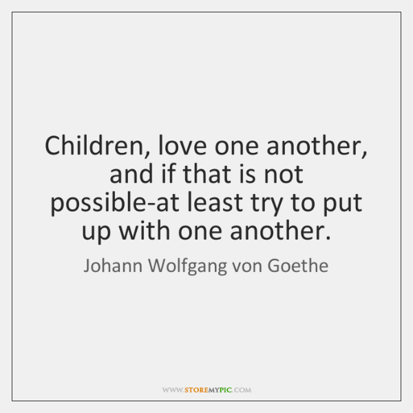 Children, love one another, and if that is not possible-at least try ...