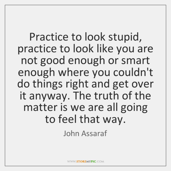 Practice to look stupid, practice to look like you are not good ...
