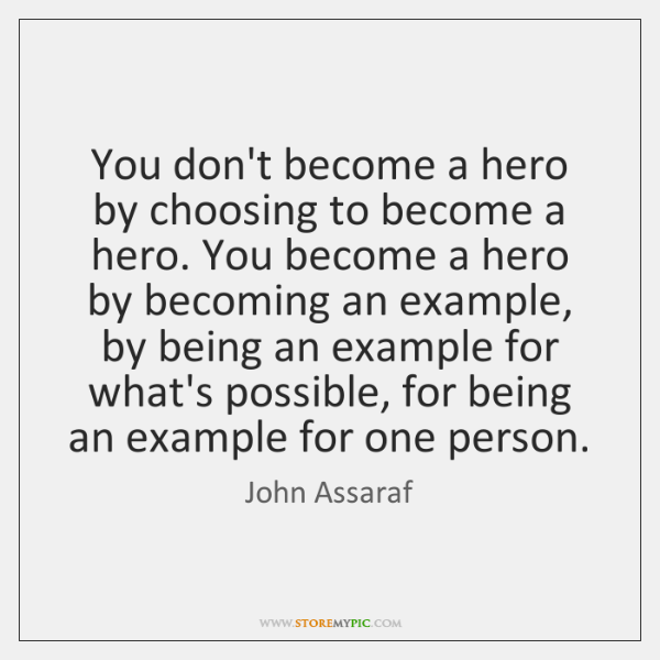 You don't become a hero by choosing to become a hero. You ...